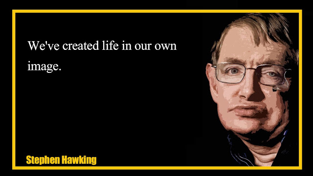 We've created life in our own image Stephen Hawking quotes