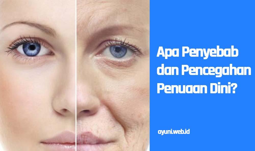 Apa Penyebab dan Pencegahan Penuaan Dini? Baca Solusinya Disini !