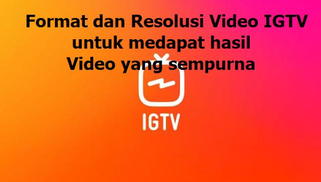 Format dan Resolusi Video IGTV untuk medapat hasil Video yang sempurna