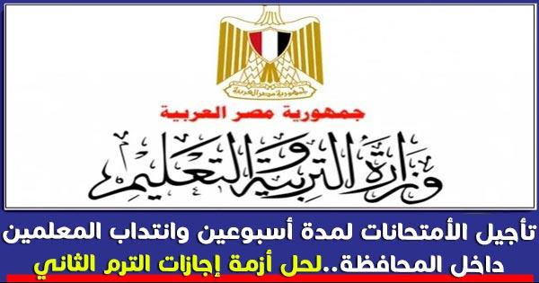 تأخير الأمتحانات لمدة أسبوعين وانتداب المعلمين داخل المحافظة كحل لإجازات الترم الثاني