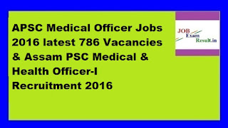APSC Medical Officer Jobs 2016 latest 786 Vacancies & Assam PSC Medical & Health Officer-I Recruitment 2016