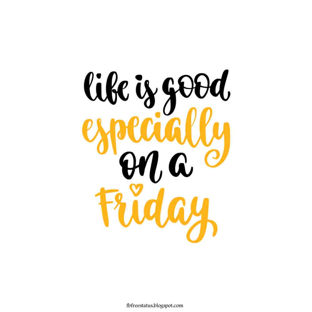 Life is good especially on a friday.
