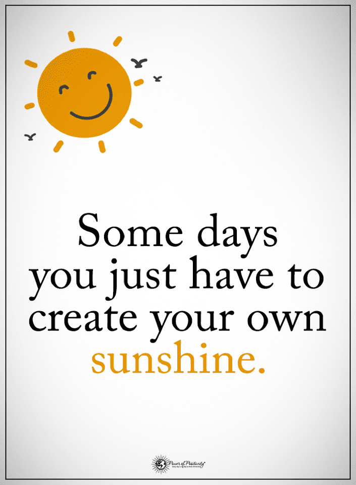 Quotes Some Days You Just Have To Create Your Own Sunshine Quotes