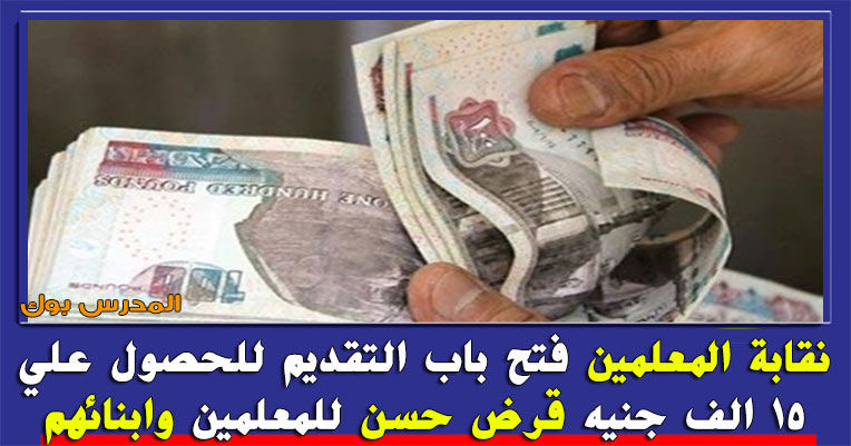 قرض نقابة المعلمين فتح باب التقديم للحصول علي 15 الف جنيه قرض حسن للمعلمين وابنائهم