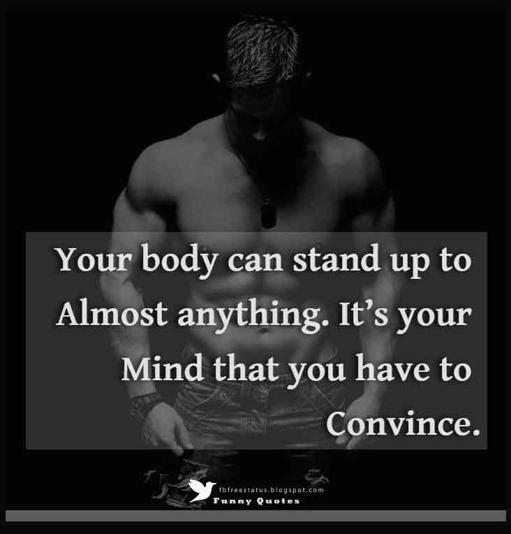 """Your body can stand up to almost anything. It's your mind that you have to convince."""