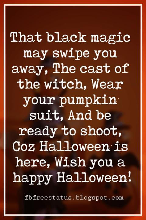 Happy Halloween Greetings Messages For Card, That black magic may swipe you away, The cast of the witch, Wear your pumpkin suit, And be ready to shoot, Coz Halloween is here, Wish you a happy Halloween!