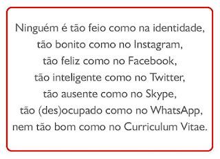 Ninguém é tão feio como na identidade, tão bonito como no Instagram, tão feliz como no Facebook, tão inteligente como no Twiter, tão ausente como no Skype, tão (des)ocupado como no WhatsApp, nem tão bom como no Currículum Vitae.