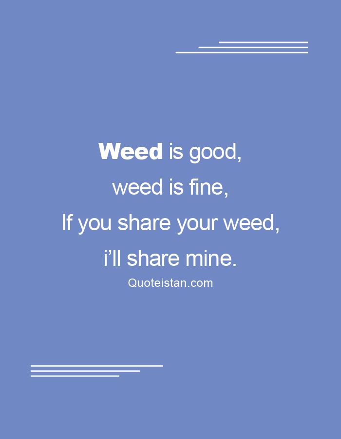 Weed is good, weed is fine,  If you share your weed, i'll share mine.