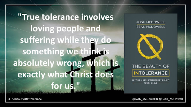 "Quote from Josh McDowell and Sean McDowell from the book ""The Beauty of Intolerance: Setting A Generation Free to Know Truth and Love"": ""True tolerance involves loving people and suffering while they do something we think is absolutely wrong, which is exactly what Christ does for us."""