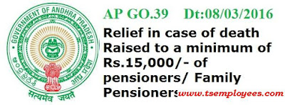 Andhra Pradesh Pensioners Death Relief G.O Ms No. 39  Dated 08.03.2015 Download AP Go.39 Pensioners Death Relief Raised to Rs.15,000  PENSIONS-Death Relief - Relief in case of death of pensioners/Family Pensioners in receipt of pension –Raised to a minimum of  amount Rs.15,000/- Orders – Issued. enhancing death relief of pensioner/ family pensioner the minimum raised to a minimum of Rs.15,000/-. the existing minimum amount of death relief of Rs.10,000/- shall be raised to Rs.15,000/- . The complete Go.39 Dt:08/03/2016 is regarding the enhancing the Minimum Death Relief Rs.15000/- is as follows