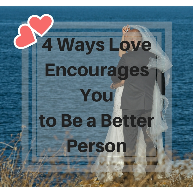 4 Ways Love Encourages You to Be a Better Person