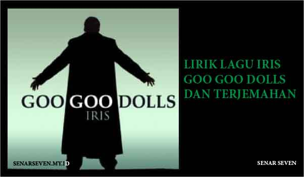 Lirik Iris Goo Goo Dolls, Lirik Lagu Iris dan terjemahan, Lirik Lagu Iris Goo Goo Dolls Dan Terjemahan