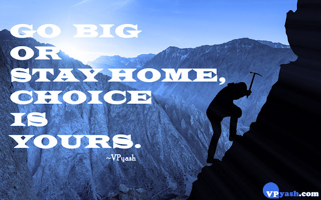 Go Big or Stay Home, Choice is yours inspiring Quotes