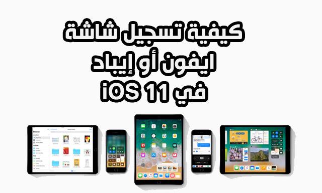شرح طريقة تصوير الشاشة بالفيديو في نظام iOS 11
