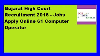 Gujarat High Court Recruitment 2016 - Jobs Apply Online 61 Computer Operator