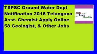TSPSC Ground Water Dept Notification 2016 Telangana Asst. Chemist Apply Online 58 Geologist, & Other Jobs