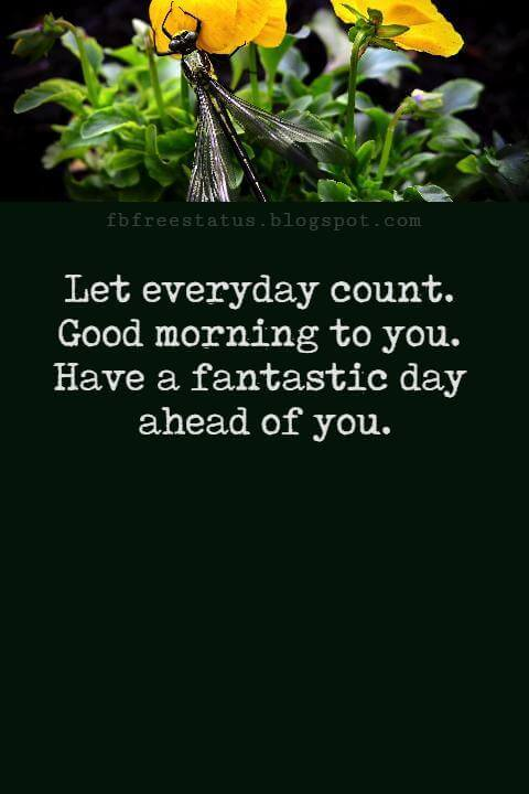 Sweet Good Morning Texts, Let everyday count. Good morning to you. Have a fantastic day ahead of you.