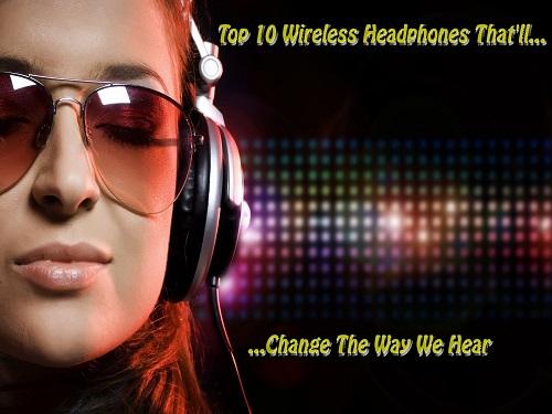 Top 10 Wireless Headphones That'll Change the Way We Hear