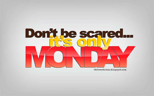 Don't be scared, it's only Monday.