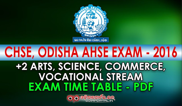 Odisha Plus 2 Exam 2016 Time Table PDF Download (Science, Commerce, Arts, Vocational, Practical) CHSE: Odisha +2 Examination 2016 - Time Table and Key Dates (Science, Commerce, Arts, Vocational) Detailed Time Table (with printable PDF) for all Stream will be available soon on this website. Keep visiting us daily. Odisha Plus Two exam time table 2016 CHSE Orissa 12th - +2 Time Table & Routine 2016 / CHSE Orissa 12th Arts, Science, Commerce Date Sheet - Time Table 2016. The Board of Secondary examination timetable, date sheets, exam routine, hall ticket, seat numbers, roll number, seating arrangement