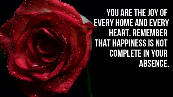 You are the joy of every home and every heart. Remember that happiness is not complete in your absence.