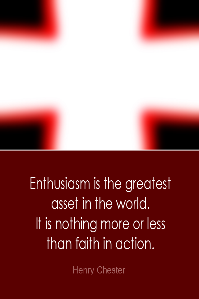 visual quote - image quotation: Enthusiasm is the greatest asset in the world. It is nothing more or less than faith in action. - Henry Chester
