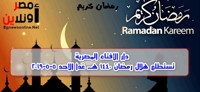 دار الإفتاء المصرية تستطلع هلال رمضان 1440 هـ غدا الاحد 5-5-2019,اول ايام شهر رمضان 2019,معلومات,