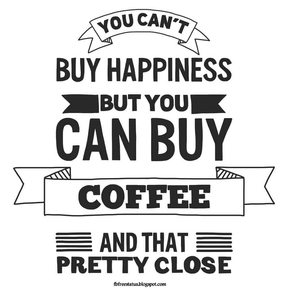 You can't buy happiness, but you can buy coffee.