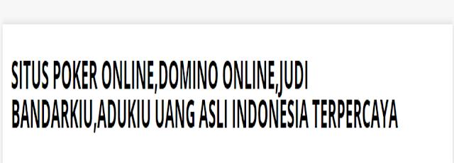 Situs Poker Online,Domino Online,Judi BandarKiu,AduKiu Uang Asli Indonesia Terpercaya