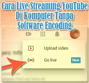 Cara Mudah Live Streaming YouTube Di Komputer Tanpa Software Encoding