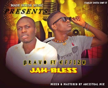 DOWNLOAD SONG: JAH BLESS BY BRAVO FT EFFIZY