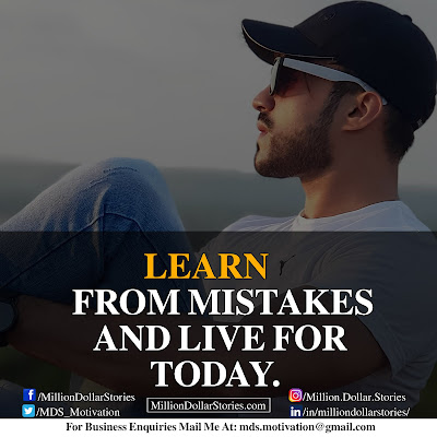 LEARN FROM MISTAKES AND LIVE FOR TODAY.