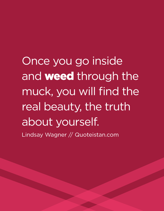 Once you go inside and weed through the muck, you will find the real beauty, the truth about yourself.