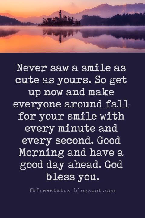 Sweet Good Morning Messages, Never saw a smile as cute as yours. So get up now and make everyone around fall for your smile with every minute and every second. Good Morning and have a good day ahead. God bless you.