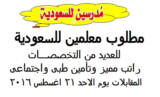 للسعودية مطلوب معلمين لعدد من التخصصات والمقابلات يوم 21 اغسطس 2016 براتب مميز وتأمينات