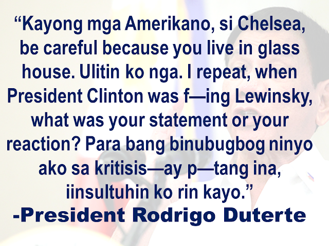 "President Rodrigo Duterte hit back at Chelsea Clinton, former United States president's daughter  for reacting to his recent remark on rape.    Duterte said at the Sasa Wharf during 119th Philippine Navy celebration in Davao City.  Duterte once again  repeated his statement in the latter part of his speech.   The only daughter of former US Secretary of State Hillary Clinton and former President Bill Clinton earlier called Duterte a ""murderous thug"" while she called him out his rape remark.   Monica Lewinsky was an intern at the White House  when she had sexual encounters with the former President. The scandal broke out in 1998 but it actually happened in 1995-1997.  Chelsea was only 18 years old when her dad's misbehavior was exposed.  Duterte also accused American soldiers of raping the women in countries where they were assigned."