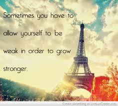 short inspirational quotes: Sometimes you love to allow yourself to be weak in order to grow stronger.