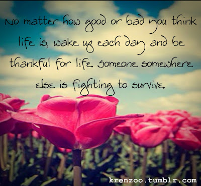 beautiful quotes on life:no matter how good or bad you think life is, wake up each, day, and thankful for life, someone somewhere,