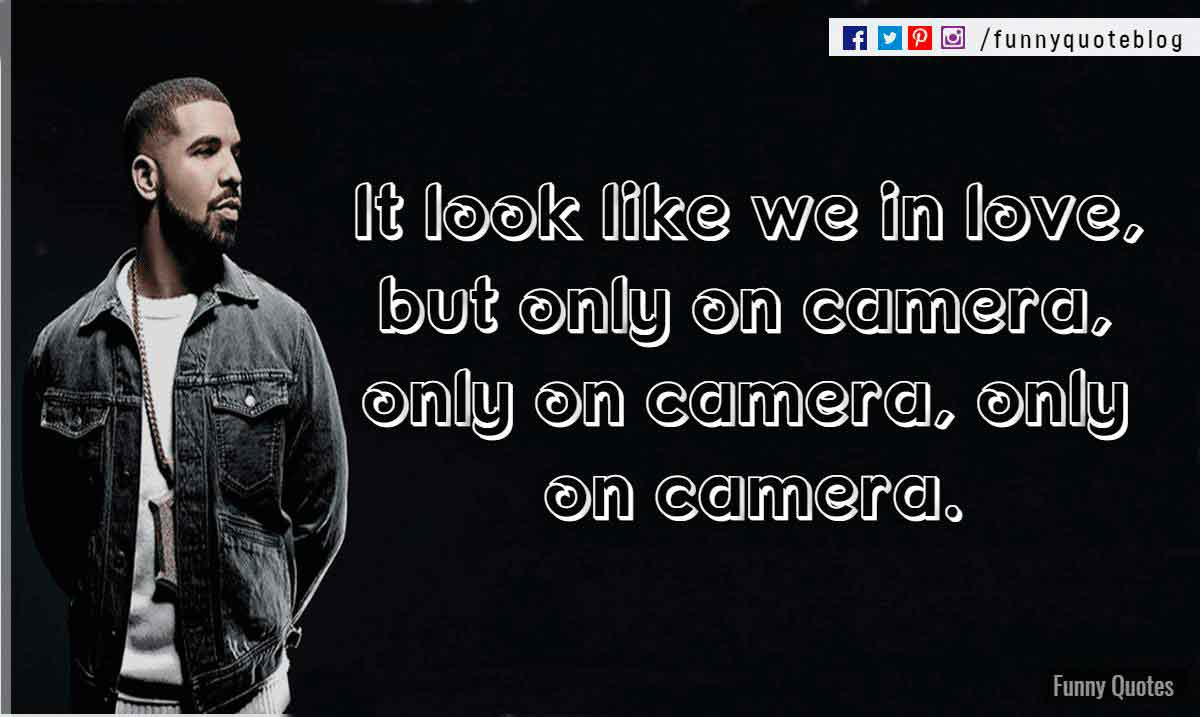 It look like we in love, but only on camera, only on camera, only on camera. ― Drake Love Quote