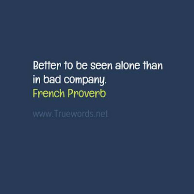 Better to be seen alone than in bad company.