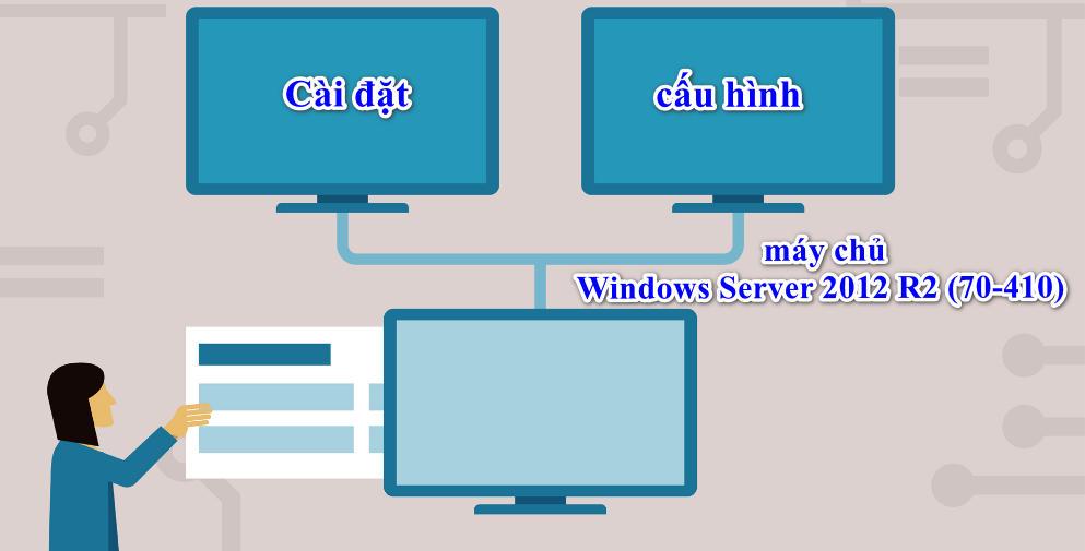 Cài đặt và cấu hình máy chủ Windows Server 2012 R2 (70-410)