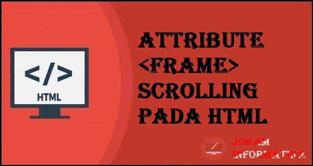 Tagging <frame> Scrolling Attribute Pada Bahasa Pemrograman HTML - JOKAM INFORMATIKA