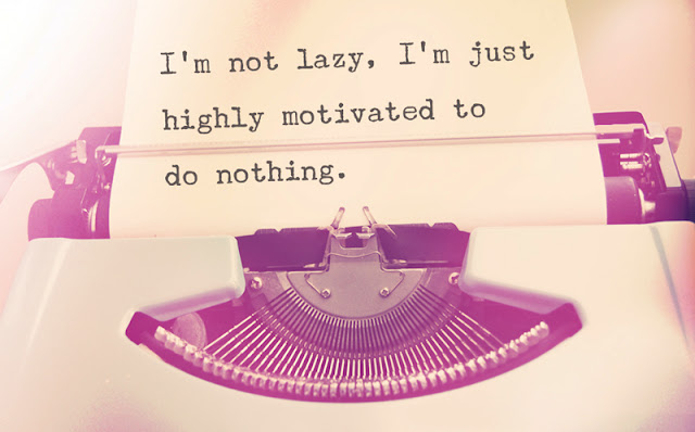 I'm not lazy, I'm just highly motivated to do nothing.