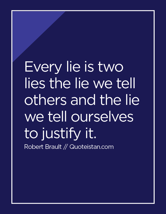 Every lie is two lies the lie we tell others and the lie we tell ourselves to justify it.