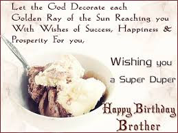 Happy Birthday wishes for brother: let the god decorate each golden ray of the sun reaching you with wishes of success