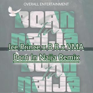 Audio Ice Prince ft B.R x VMA - Born in Naija Remix Mp3 Download