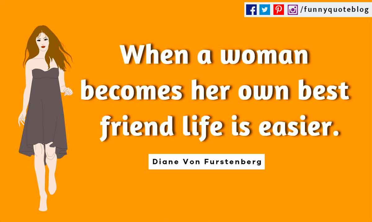 Funny Friendship Quotes, When a woman becomes her own best friend life is easier. ― Diane Von Furstenberg Quote