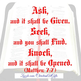 Ask and it shall be given to you, seek and you shall find, knock and it shall be opened. Matthew 7:7
