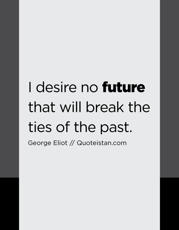 I desire no future that will break the ties of the past.
