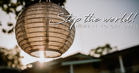 Stop the world {I want to get off!} | Life